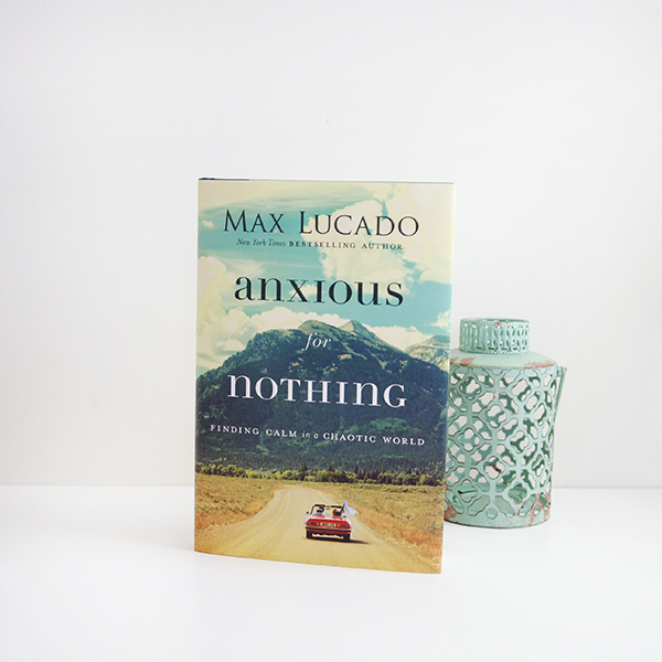 Anxious for Nothing by Max Lucado